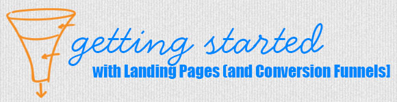 Getting Started with Landing Pages [and Conversion Funnels]