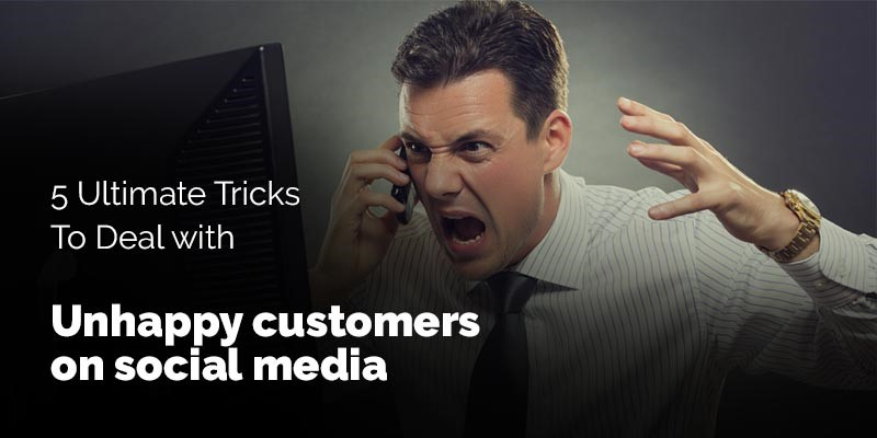 5 Ultimate Tricks to Deal with Unhappy Customers on Social Media